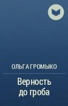 Ольга Громыко - Верность до гроба