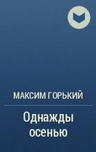 Максим Горький - Однажды осенью