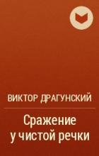 Виктор Драгунский - Сражение у чистой речки