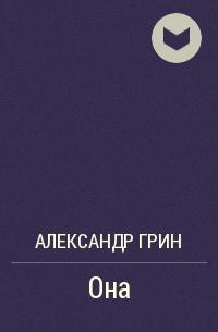 Александр Грин - Она