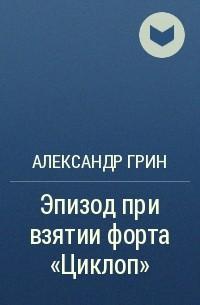 "Александр Грин - Эпизод при взятии форта ""Циклоп"""