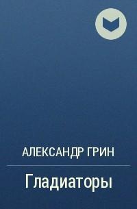 Александр Грин - Гладиаторы