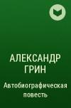 Александр Грин — Автобиографическая повесть