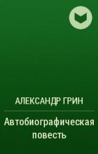 Александр Грин - Автобиографическая повесть