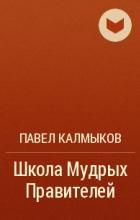 Павел Калмыков - Школа Мудрых Правителей