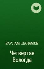 Варлам Шаламов - Четвертая Вологда