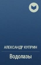 Александр Куприн - Водолазы