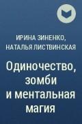 Ирина Зиненко, Наталья Листвинская - Одиночество, зомби и ментальная магия