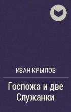 Иван Крылов - Госпожа и две Служанки