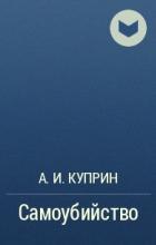 А. И. Куприн - Самоубийство
