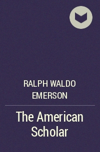 a literary analysis of the american scholar by ralph emerson In this lecture i'm going to explore an element of emerson's now iconic speech the american scholar the speech was delivered to the phi betta kappa society at cambridge on august 31 1837, and has.