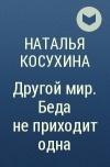 Наталья Косухина — Другой мир. Беда не приходит одна