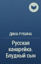 Дина Рубина - Русская канарейка. Блудный сын