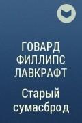 Говард Филлипс Лавкрафт - Старый сумасброд