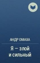 Андр Омаха - Я - злой и сильный
