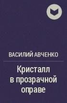 Василий Авченко — Кристалл в прозрачной оправе