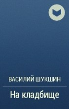 Василий Шукшин - На кладбище