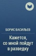 Борис Васильев - Кажется, со мной пойдут в разведку