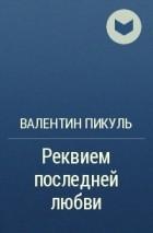 Валентин Пикуль - Реквием последней любви