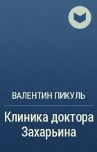 Валентин Пикуль - Клиника доктора Захарьина
