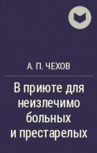 А. П. Чехов - В приюте для неизлечимо больных и престарелых