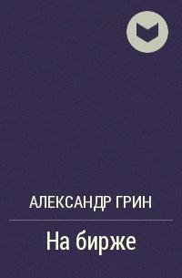 Александр Грин - На бирже