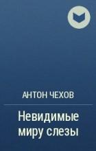 А. П. Чехов - Невидимые миру слезы
