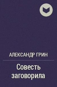 Александр Грин - Совесть заговорила