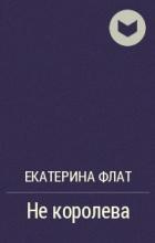 Екатерина Флат - Не королева