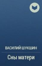 Василий Шукшин - Сны матери