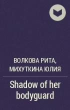 Волкова Рита , Михуткина Юлия - Shadow of her bodyguard