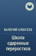 Валерий Алексеев - Школа одаренных переростков