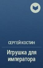 Сергей Костин - Игрушка для императора