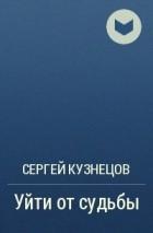 Сергей Кузнецов - Уйти от судьбы