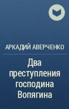 Аркадий Аверченко - Два преступления господина Вопягина