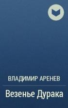 Владимир Аренев - Везенье Дурака