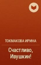 Токмакова Ирина - Счастливо, Ивушкин!