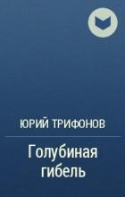 Юрий Трифонов - Голубиная гибель