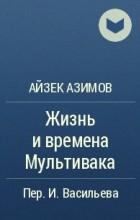 Айзек Азимов - Жизнь и времена Мультивака