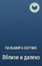 Пальмира Керлис - Вблизи и далеко