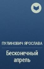 Пулинович Ярослава - Бесконечный апрель