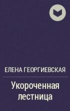 Елена Георгиевская - Укороченная лестница