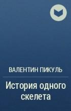 Валентин Пикуль - История одного скелета