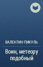 Валентин Пикуль - Воин, метеору подобный