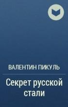 Валентин Пикуль - Секрет русской стали