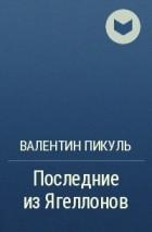 Валентин Пикуль - Последние из Ягеллонов