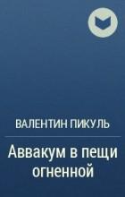 Валентин Пикуль - Аввакум в пещи огненной