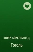 Юлий Айхенвальд - Гоголь
