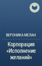 Вероника Мелан - Корпорация «Исполнение желаний»