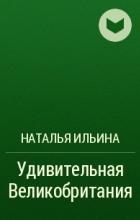 Наталья Ильина - Удивительная Великобритания